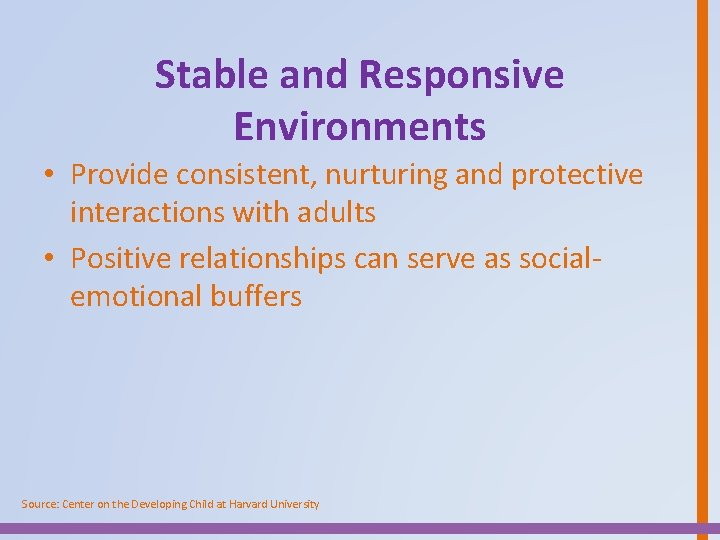 Stable and Responsive Environments • Provide consistent, nurturing and protective interactions with adults •