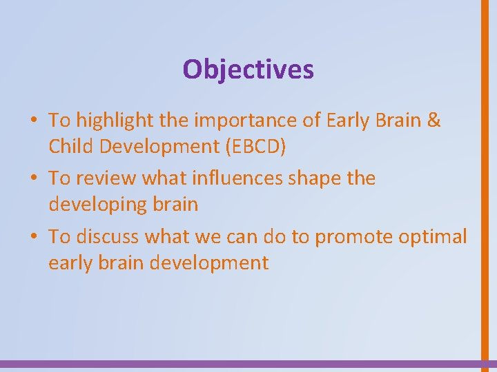 Objectives • To highlight the importance of Early Brain & Child Development (EBCD) •