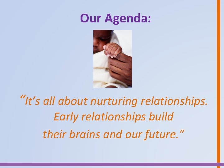 """Our Agenda: """"It's all about nurturing relationships. Early relationships build their brains and our"""