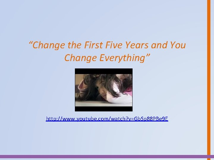 """""""Change the First Five Years and You Change Everything"""" http: //www. youtube. com/watch? v=Gb."""