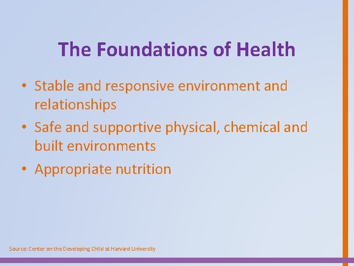 The Foundations of Health • Stable and responsive environment and relationships • Safe and