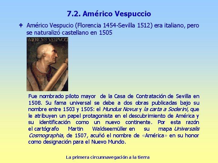 7. 2. Américo Vespuccio W Américo Vespucio (Florencia 1454 -Sevilla 1512) era italiano, pero
