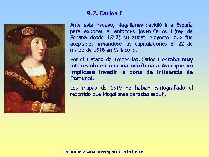 9. 2. Carlos I Ante este fracaso, Magallanes decidió ir a España para exponer