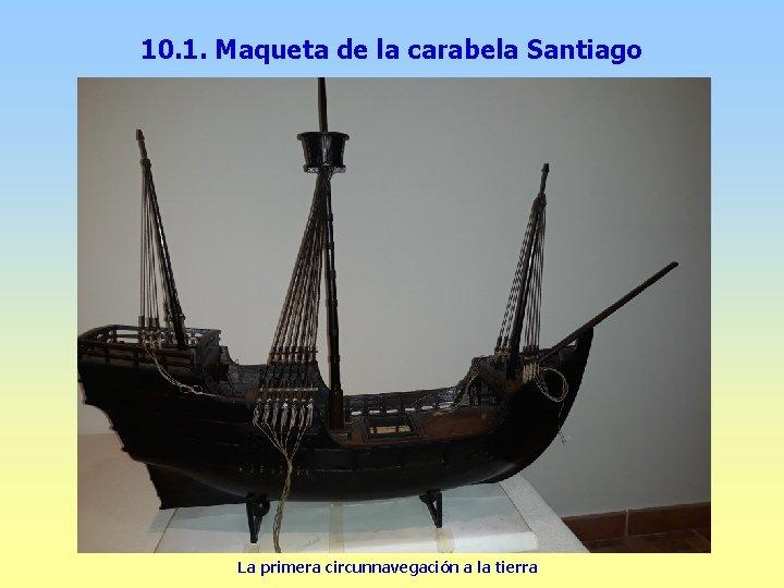 10. 1. Maqueta de la carabela Santiago La primera circunnavegación a la tierra