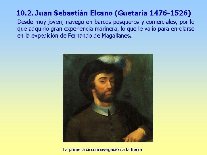 10. 2. Juan Sebastián Elcano (Guetaria 1476 -1526) Desde muy joven, navegó en barcos