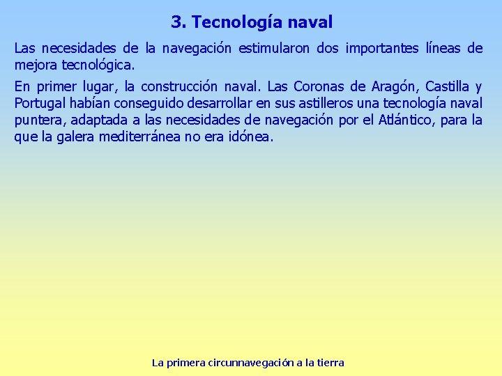 3. Tecnología naval Las necesidades de la navegación estimularon dos importantes líneas de mejora
