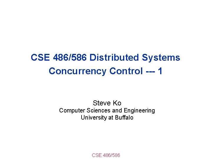 CSE 486/586 Distributed Systems Concurrency Control --- 1 Steve Ko Computer Sciences and Engineering