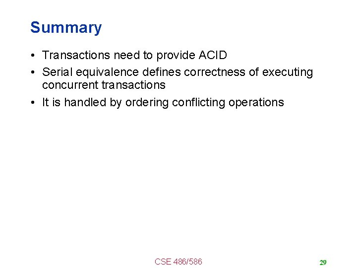 Summary • Transactions need to provide ACID • Serial equivalence defines correctness of executing