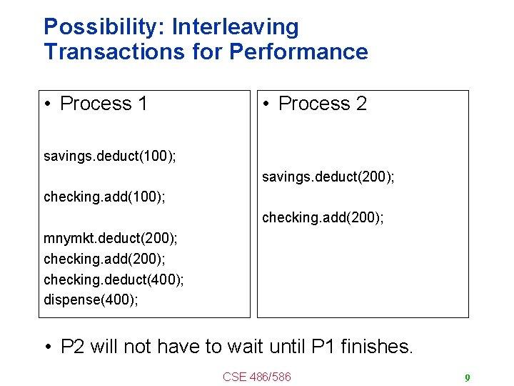 Possibility: Interleaving Transactions for Performance • Process 1 • Process 2 savings. deduct(100); savings.