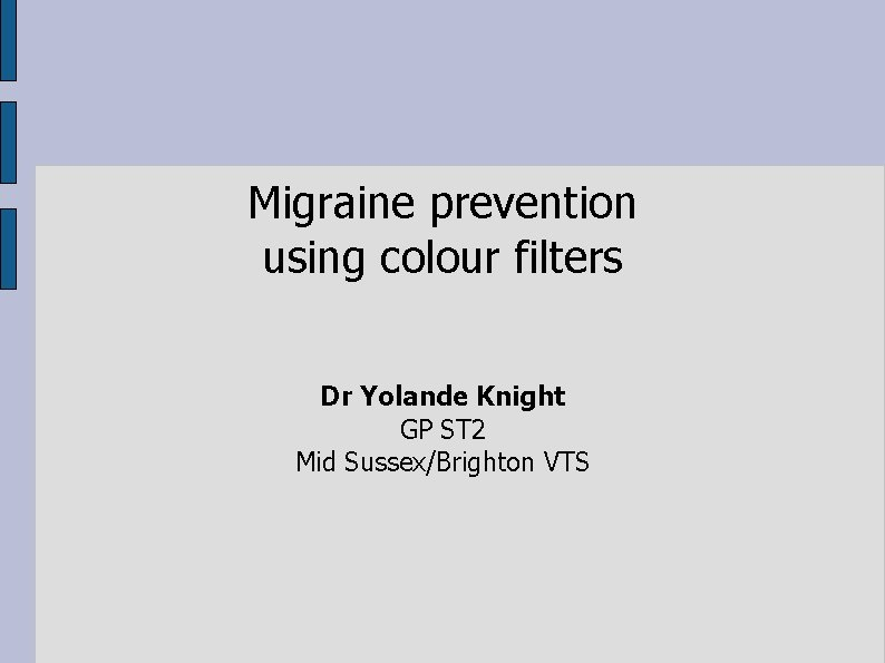 Migraine prevention using colour filters Dr Yolande Knight GP ST 2 Mid Sussex/Brighton VTS