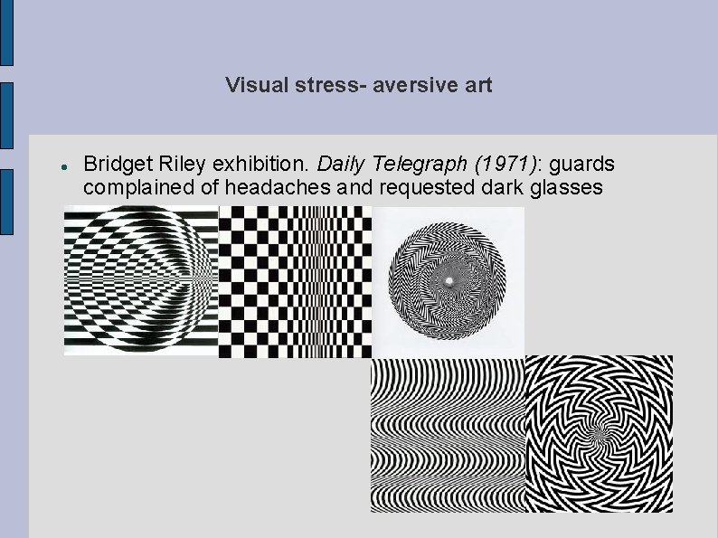 Visual stress- aversive art Bridget Riley exhibition. Daily Telegraph (1971): guards complained of headaches