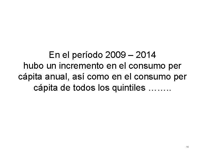 En el período 2009 – 2014 hubo un incremento en el consumo per cápita