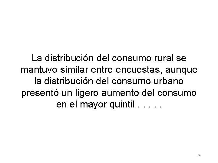La distribución del consumo rural se mantuvo similar entre encuestas, aunque la distribución del