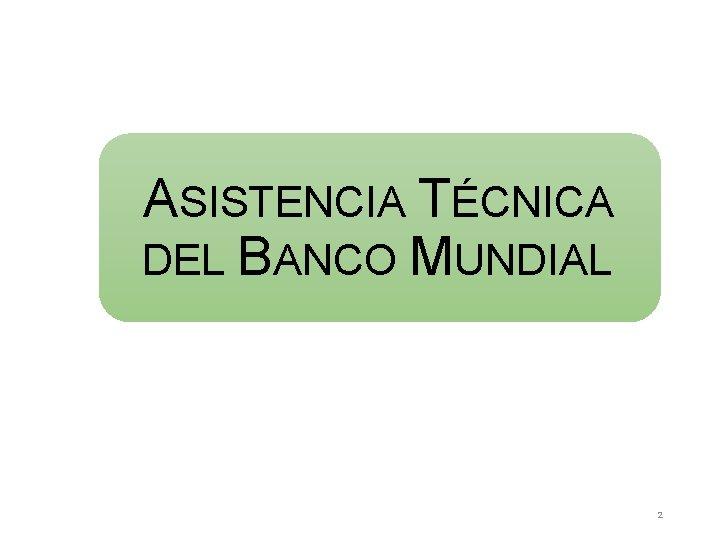 ASISTENCIA TÉCNICA DEL BANCO MUNDIAL 2