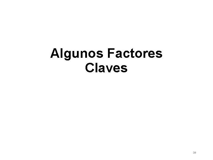 Algunos Factores Claves 26