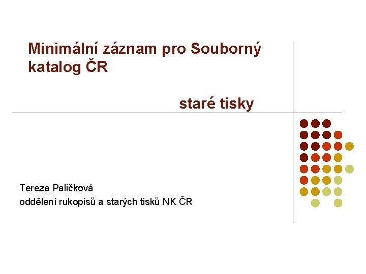 Minimální záznam pro Souborný katalog ČR staré tisky Tereza Paličková oddělení rukopisů a starých