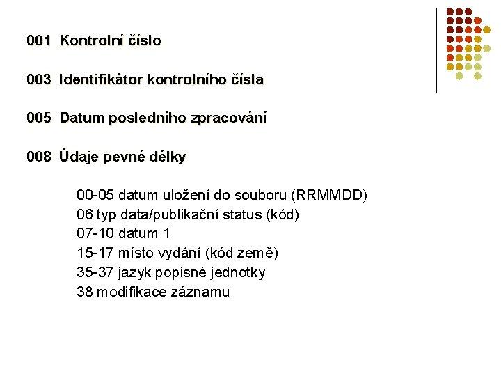 001 Kontrolní číslo 003 Identifikátor kontrolního čísla 005 Datum posledního zpracování 008 Údaje pevné