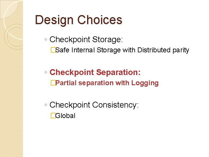 Design Choices ◦ Checkpoint Storage: �Safe Internal Storage with Distributed parity ◦ Checkpoint Separation:
