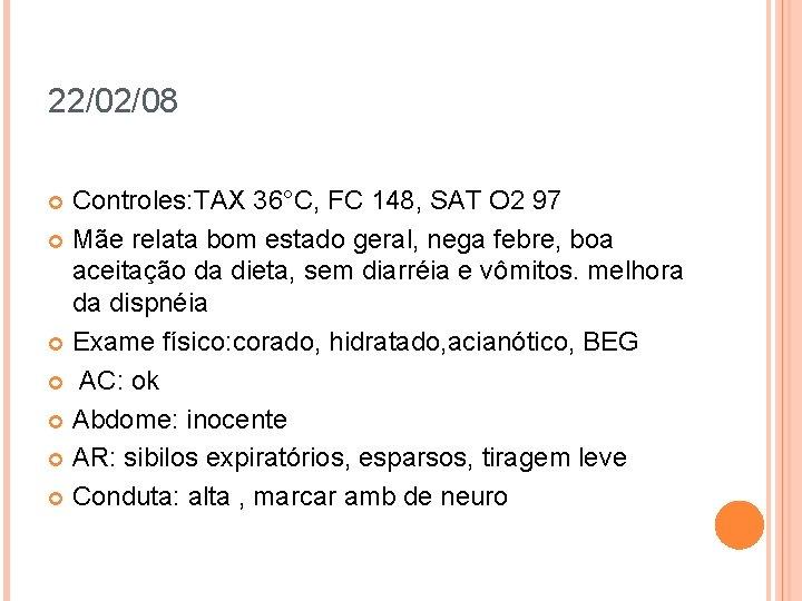 22/02/08 Controles: TAX 36°C, FC 148, SAT O 2 97 Mãe relata bom estado