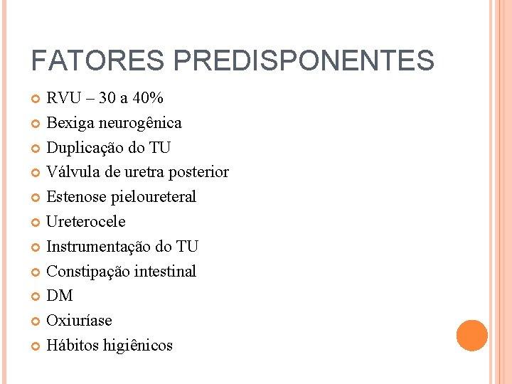 FATORES PREDISPONENTES RVU – 30 a 40% Bexiga neurogênica Duplicação do TU Válvula de