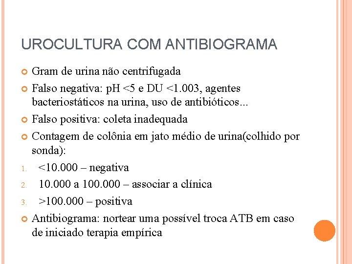 UROCULTURA COM ANTIBIOGRAMA Gram de urina não centrifugada Falso negativa: p. H <5 e