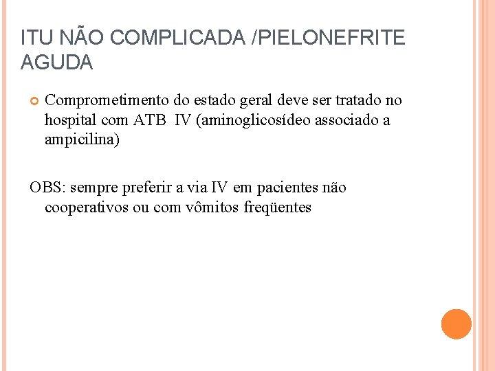 ITU NÃO COMPLICADA /PIELONEFRITE AGUDA Comprometimento do estado geral deve ser tratado no hospital