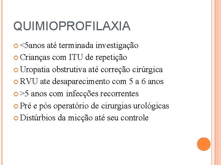 QUIMIOPROFILAXIA <5 anos até terminada investigação Crianças com ITU de repetição Uropatia obstrutiva até