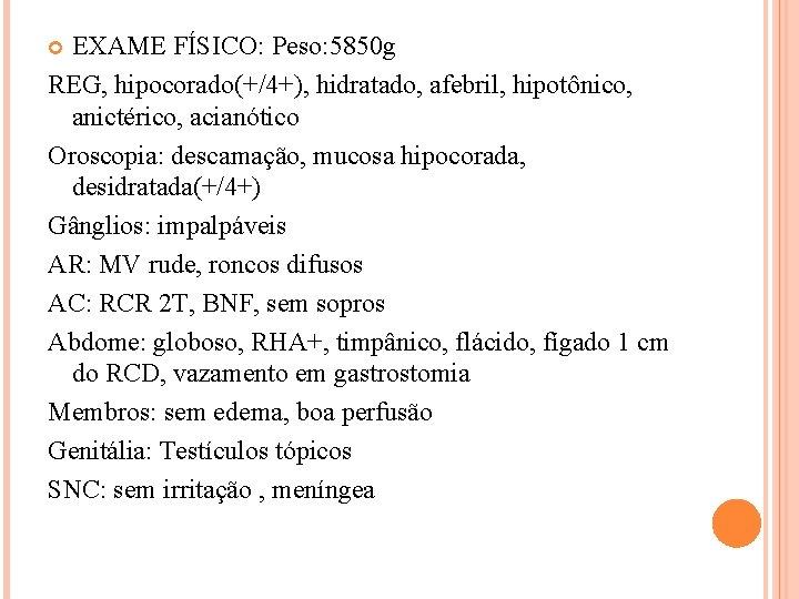 EXAME FÍSICO: Peso: 5850 g REG, hipocorado(+/4+), hidratado, afebril, hipotônico, anictérico, acianótico Oroscopia: descamação,