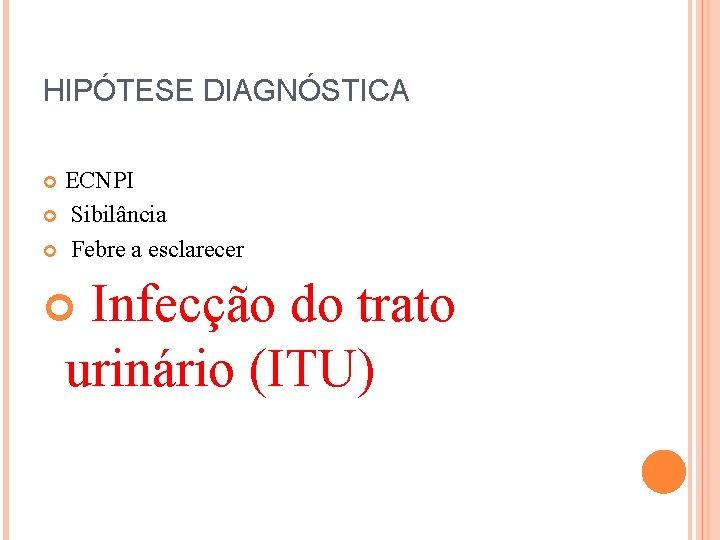 HIPÓTESE DIAGNÓSTICA ECNPI Sibilância Febre a esclarecer Infecção do trato urinário (ITU)