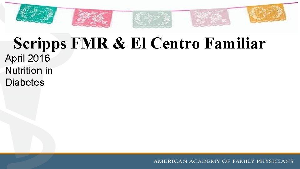 Scripps FMR & El Centro Familiar April 2016 Nutrition in Diabetes