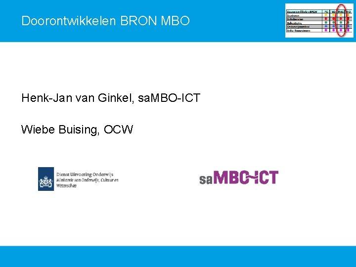 Doorontwikkelen BRON MBO Henk-Jan van Ginkel, sa. MBO-ICT Wiebe Buising, OCW