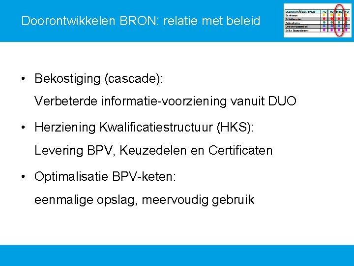 Doorontwikkelen BRON: relatie met beleid • Bekostiging (cascade): Verbeterde informatie-voorziening vanuit DUO • Herziening