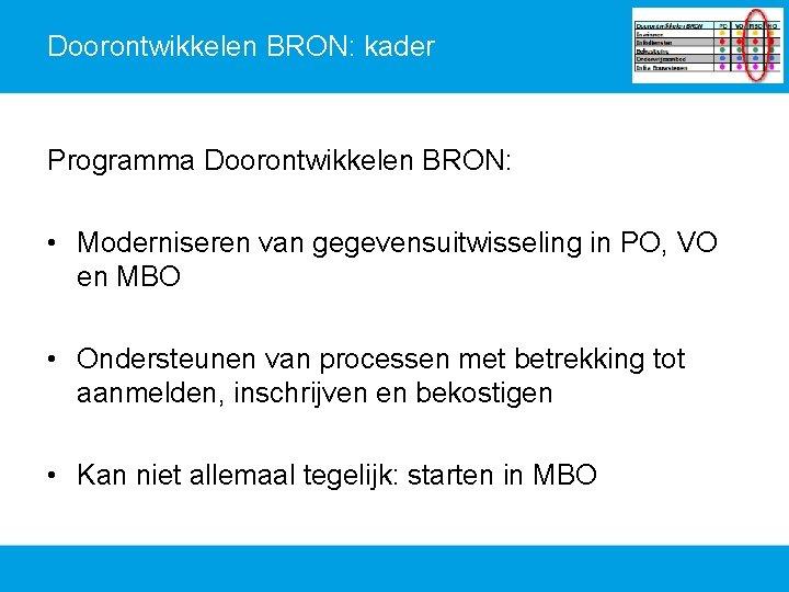 Doorontwikkelen BRON: kader Programma Doorontwikkelen BRON: • Moderniseren van gegevensuitwisseling in PO, VO en