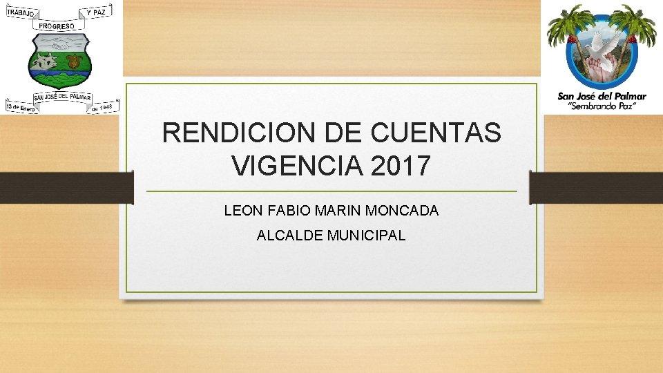 RENDICION DE CUENTAS VIGENCIA 2017 LEON FABIO MARIN MONCADA ALCALDE MUNICIPAL