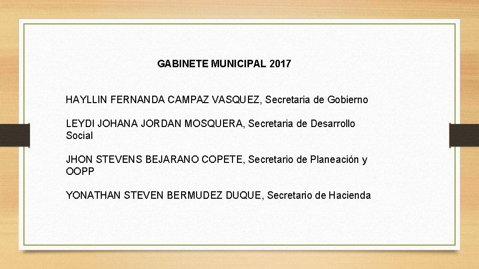 GABINETE MUNICIPAL 2017 HAYLLIN FERNANDA CAMPAZ VASQUEZ, Secretaria de Gobierno LEYDI JOHANA JORDAN MOSQUERA,