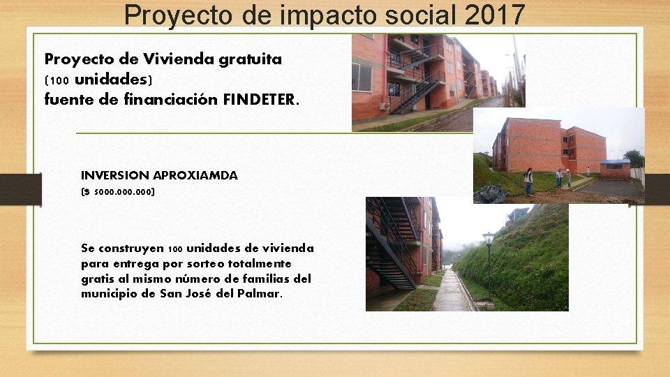 Proyecto de impacto social 2017 Proyecto de Vivienda gratuita (100 unidades) fuente de financiación