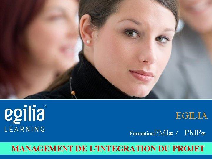 EGILIA Formation. PMI® / PMP® MANAGEMENT DE L'INTEGRATION DU PROJET