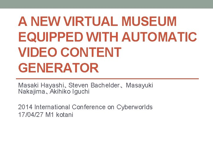 A NEW VIRTUAL MUSEUM EQUIPPED WITH AUTOMATIC VIDEO CONTENT GENERATOR Masaki Hayashi、Steven Bachelder、 Masayuki