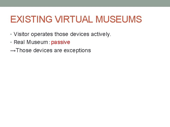 EXISTING VIRTUAL MUSEUMS • Visitor operates those devices actively. • Real Museum:passive →Those devices