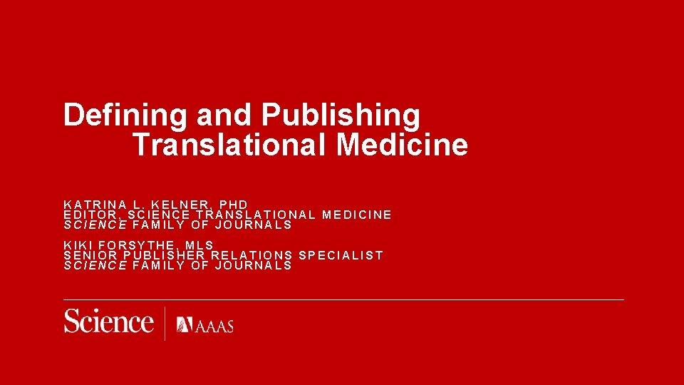 Defining and Publishing Translational Medicine KATRINA L. KELNER, PHD EDITOR, SCIENCE TRANSLATIONAL MEDICINE SCIENCE