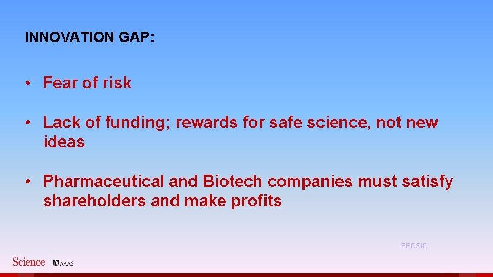 INNOVATION GAP: • Fear of risk • Lack of funding; rewards for safe science,