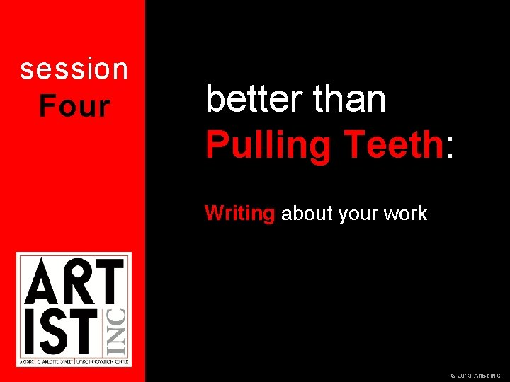 session Four better than Pulling Teeth: Writing about your work © 2013 Artist INC