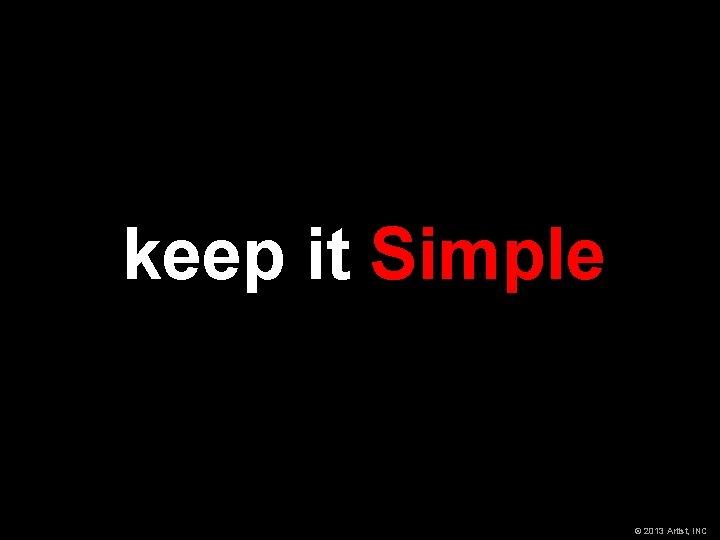 keep it Simple © 2013 Artist, INC