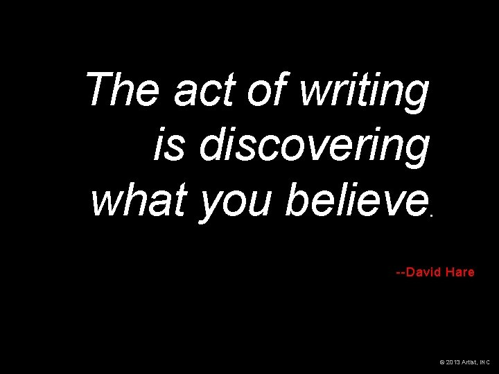 The act of writing is discovering what you believe --David Hare © 2013 Artist,