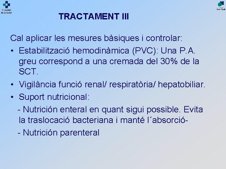 TRACTAMENT III Cal aplicar les mesures bàsiques i controlar: • Estabilització hemodinàmica (PVC): Una