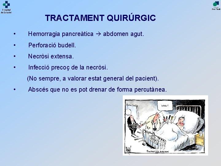 TRACTAMENT QUIRÚRGIC • Hemorragia pancreàtica abdomen agut. • Perforació budell. • Necròsi extensa. •