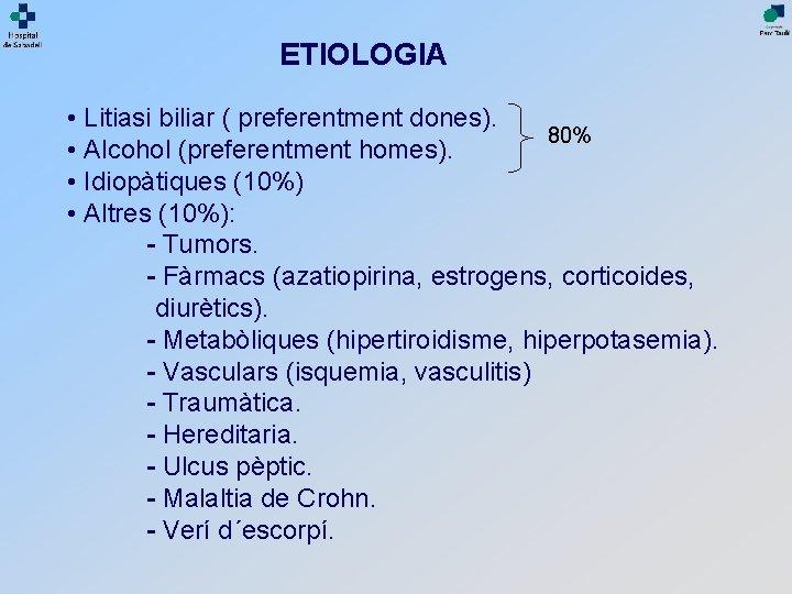 ETIOLOGIA • Litiasi biliar ( preferentment dones). 80% • Alcohol (preferentment homes). • Idiopàtiques