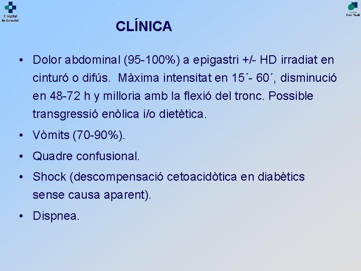CLÍNICA • Dolor abdominal (95 -100%) a epigastri +/- HD irradiat en cinturó o
