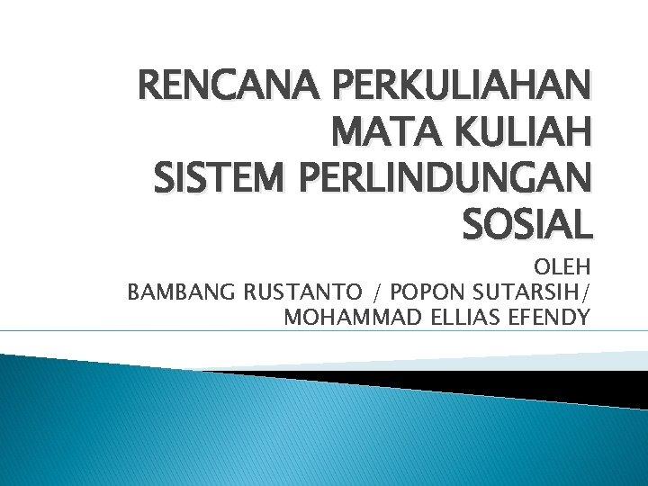 RENCANA PERKULIAHAN MATA KULIAH SISTEM PERLINDUNGAN SOSIAL OLEH BAMBANG RUSTANTO / POPON SUTARSIH/ MOHAMMAD