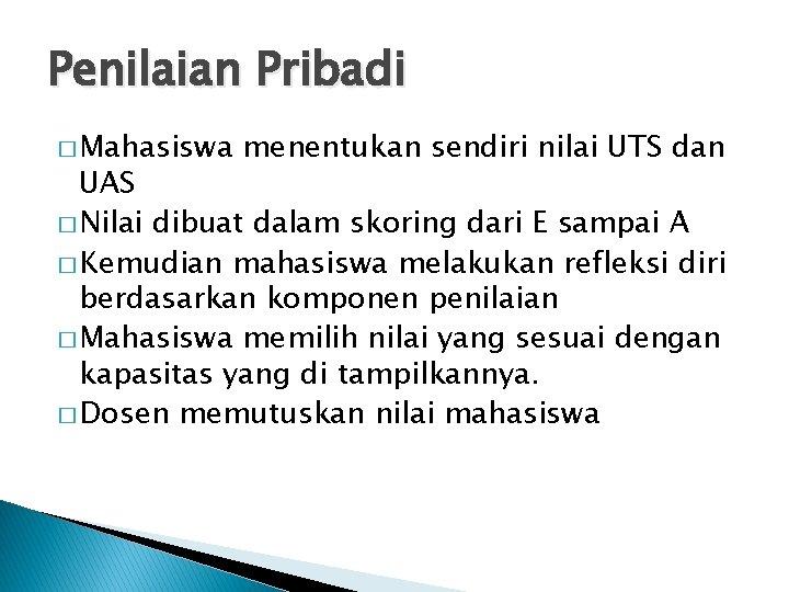 Penilaian Pribadi � Mahasiswa menentukan sendiri nilai UTS dan UAS � Nilai dibuat dalam